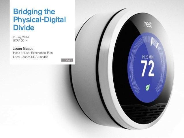 Bridging the Physical-Digital Divide ! 23 July 2014 UXPA 2014 ! Jason Mesut Head of User Experience, Plan Local Leader, Ix...