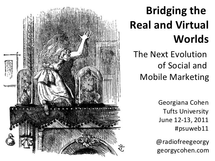 Bridging the  Real and Virtual Worlds The Next Evolution  of Social and  Mobile Marketing Georgiana Cohen Tufts University...