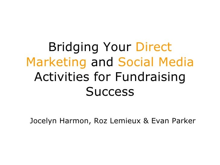 Bridging Your  Direct Marketing  and  Social Media  Activities for Fundraising Success Jocelyn Harmon, Roz  Lemieux  & Eva...