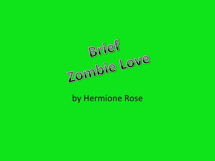 by Hermione Rose<br />Brief<br />Zombie Love<br />