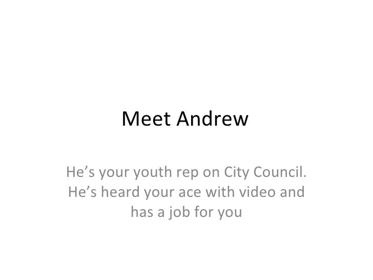 Meet Andrew He's your youth rep on City Council. He's heard your ace with video and has a job for you