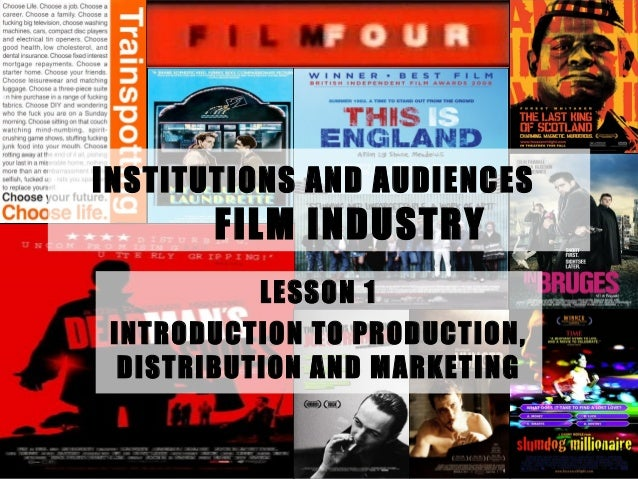 INSTITUTIONS AND AUDIENCES FILM INDUSTRY LESSON 1 INTRODUCTION TO PRODUCTION, DISTRIBUTION AND MARKETING
