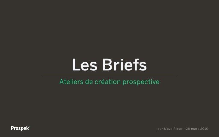 Les Briefs Ateliers de création prospective                                    par Maya Rioux - 28 mars 2010
