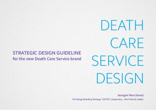 STRATEGIC DESIGN GUIDELINE for the new Death Care Service brand  DEATH CARE SERVICE DESIGN Jeongah Woo (Irene)  MA Design ...