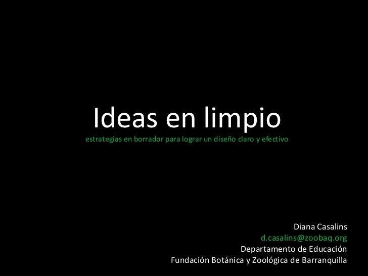 Ideas en limpio  estrategias en borrador para lograr un diseño claro y efectivo Diana Casalins [email_address] Departament...