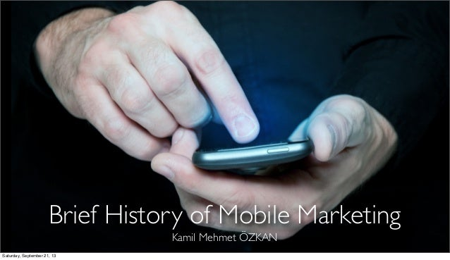 Brief History of Mobile Marketing Kamil Mehmet ÖZKAN Saturday, September 21, 13