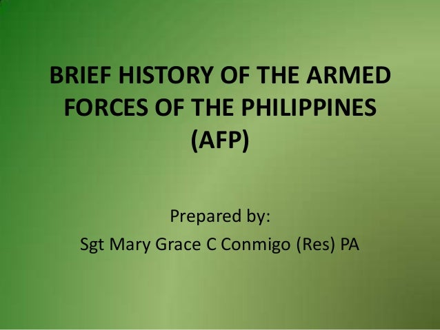 BRIEF HISTORY OF THE ARMED FORCES OF THE PHILIPPINES (AFP) Prepared by: Sgt Mary Grace C Conmigo (Res) PA