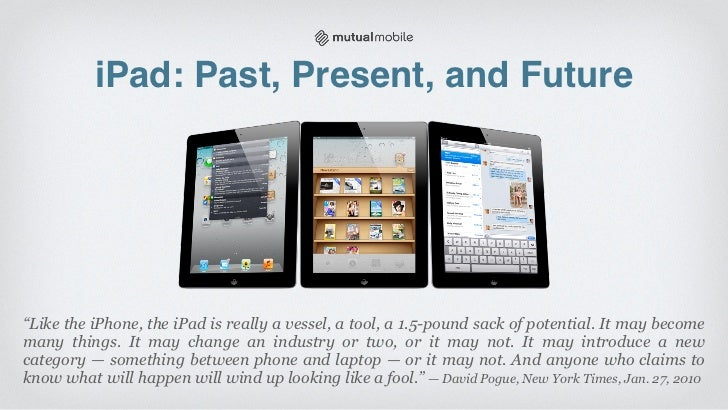 "iPad: Past, Present, and Future""Like the iPhone, the iPad is really a vessel, a tool, a 1.5-pound sack of potential. It ma..."