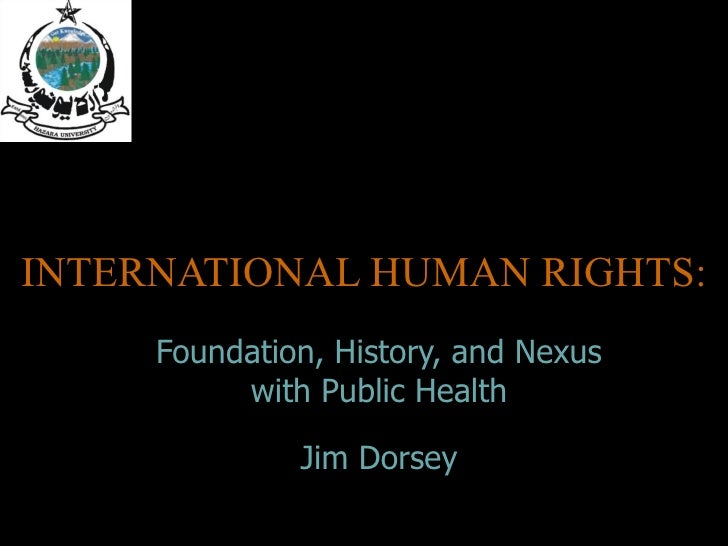 INTERNATIONAL HUMAN RIGHTS: Foundation, History, and Nexus with Public Health Jim Dorsey