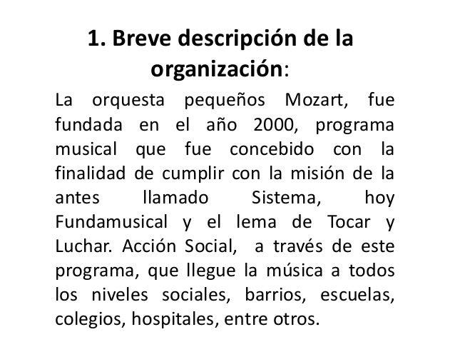 1. Breve descripción de la  organización:  La orquesta pequeños Mozart, fue  fundada en el año 2000, programa  musical que...