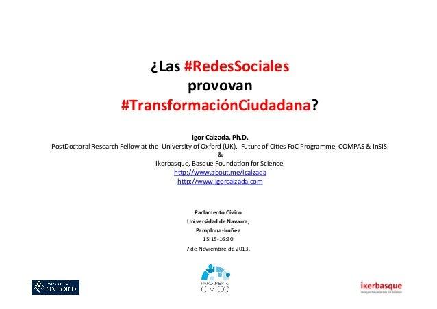 ¿Las  #RedesSociales     provovan     #TransformaciónCiudadana?           Igor  Calzada,  Ph.D.   Po...
