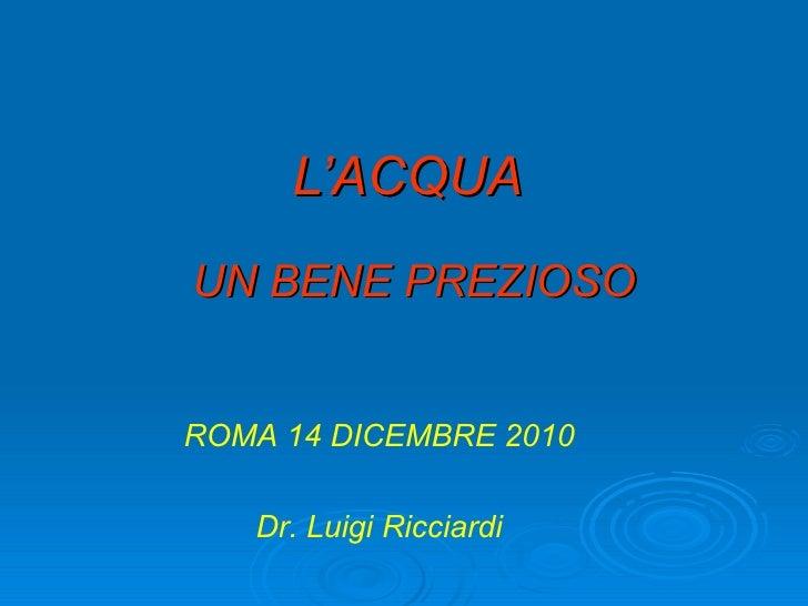L'ACQUA   UN BENE PREZIOSO ROMA 14 DICEMBRE 2010 Dr. Luigi Ricciardi