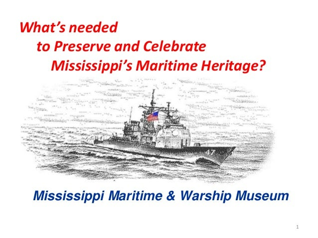 1 What's needed to Preserve and Celebrate Mississippi's Maritime Heritage? Mississippi Maritime & Warship Museum