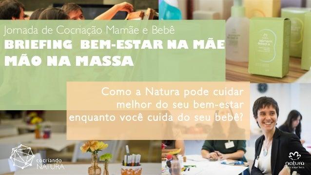 Jornada de Cocriação Mamãe e Bebê BRIEFING BEM-ESTAR NA MÃE MÃO NA MASSA Como a Natura pode cuidar melhor do seu bem-estar...