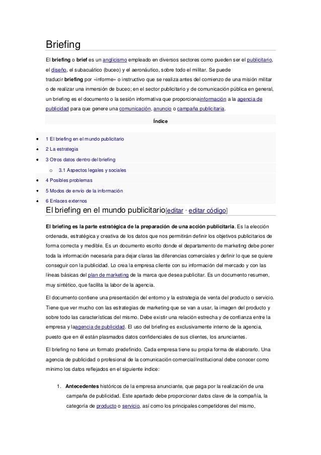 Briefing El briefing o brief es un anglicismo empleado en diversos sectores como pueden ser el publicitario, el diseño, el...