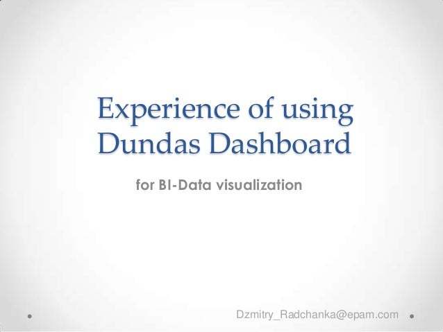 Experience of using Dundas Dashboard for BI-Data visualization Dzmitry_Radchanka@epam.com