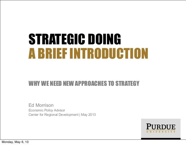 STRATEGIC DOING A BRIEF INTRODUCTION WHY WE NEED NEW APPROACHES TO STRATEGY Ed Morrison Economic Policy Advisor Center for...