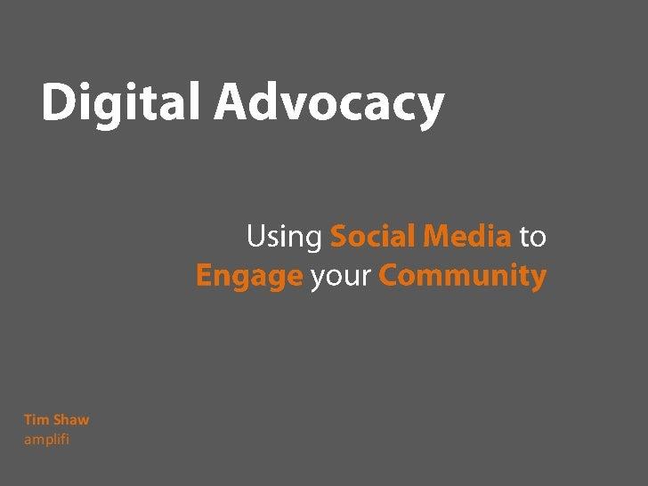 Digital Advocacy<br />UsingSocial Media toEngageyourCommunity<br />Tim Shaw<br />amplifi<br />