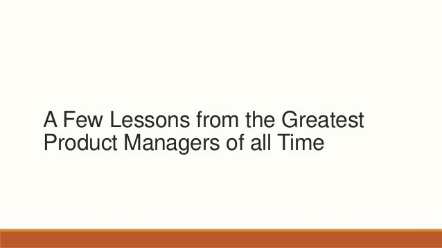 A Few Lessons from the Greatest Product Managers of all Time