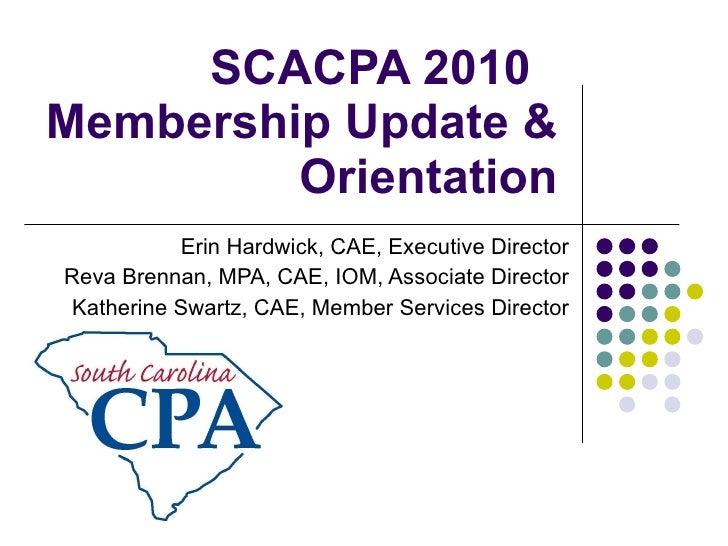 SCACPA 2010  Membership Update & Orientation Erin Hardwick, CAE, Executive Director Reva Brennan, MPA, CAE, IOM, Associate...