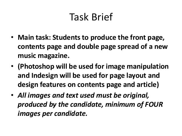 Task Brief• Main task: Students to produce the front page,  contents page and double page spread of a new  music magazine....