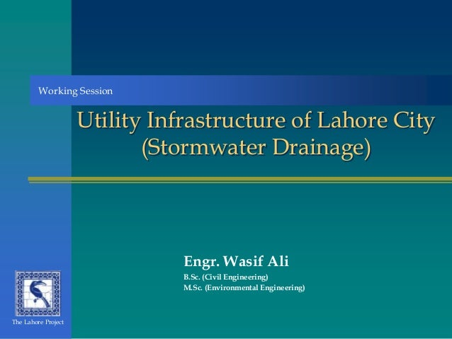 Utility Infrastructure of Lahore City (Stormwater Drainage) Engr. Wasif Ali B.Sc. (Civil Engineering) M.Sc. (Environmental...