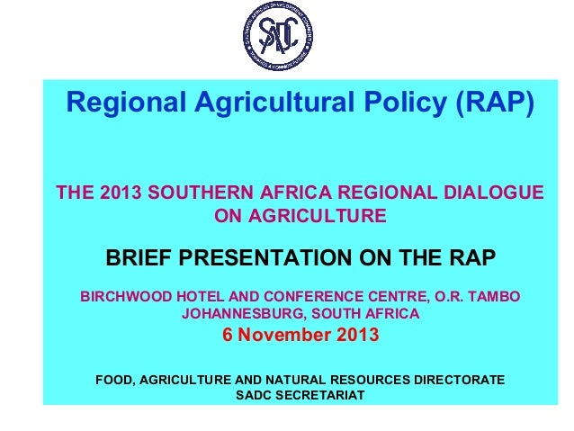 Regional Agricultural Policy (RAP) THE 2013 SOUTHERN AFRICA REGIONAL DIALOGUE ON AGRICULTURE  BRIEF PRESENTATION ON THE RA...