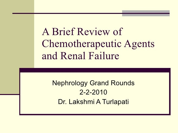 A Brief Review of Chemotherapeutic Agents and Renal Failure Nephrology Grand Rounds 2-2-2010 Dr. Lakshmi A Turlapati
