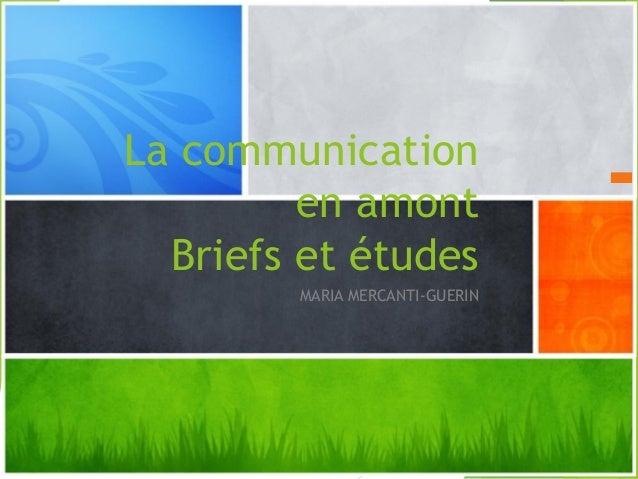 La communication en amont Briefs et études MARIA MERCANTI-GUERIN