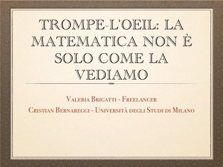 TROMPE-L'OEIL: LA MATEMATICA NON È   SOLO COME LA     VEDIAMO             Valeria Brigatti - Freelancer Cristian Bernaregg...