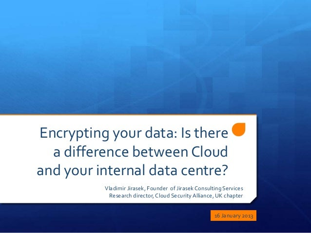 Encrypting your data: Is there  a difference between Cloudand your internal data centre?          Vladimir Jirasek, Founde...