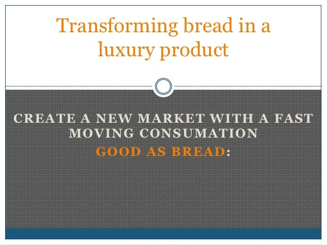Transforming bread in a        luxury productCREATE A NEW MARKET WITH A FAST     MOVING CONSUMATION         GOOD AS BREAD :