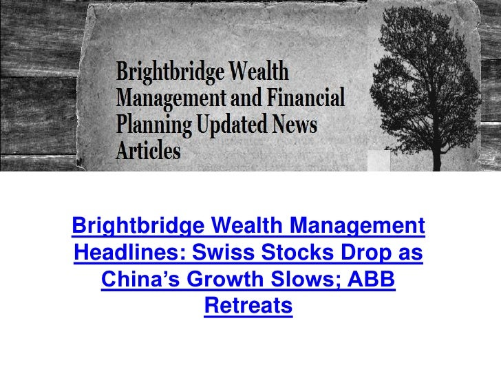 Brightbridge Wealth Management Headlines: Swiss Stocks Drop as China's Growth Slows; ABB Retreats