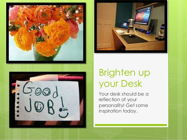 Brighten upyour DeskYour desk should be areflection of yourpersonality! Get someinspiration today.