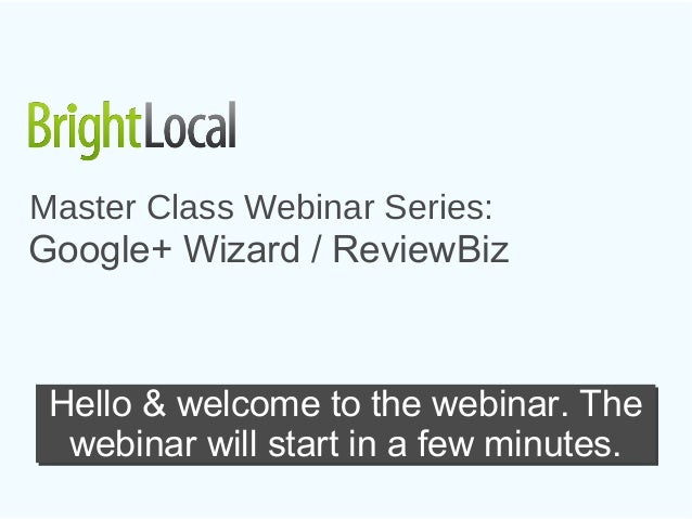 Master Class Webinar Series:Google+ Wizard / ReviewBiz Hello & welcome to the webinar. The  webinar will start in a few mi...