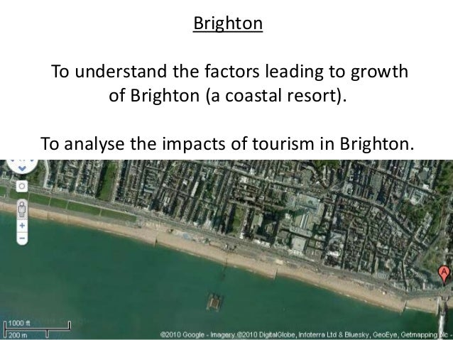 Brighton To understand the factors leading to growth       of Brighton (a coastal resort).To analyse the impacts of touris...