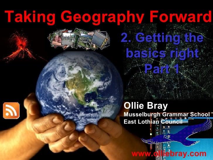 Taking Geography Forward Ollie Bray Musselburgh Grammar School East Lothian Council www.olliebray.com 2. Getting the basic...