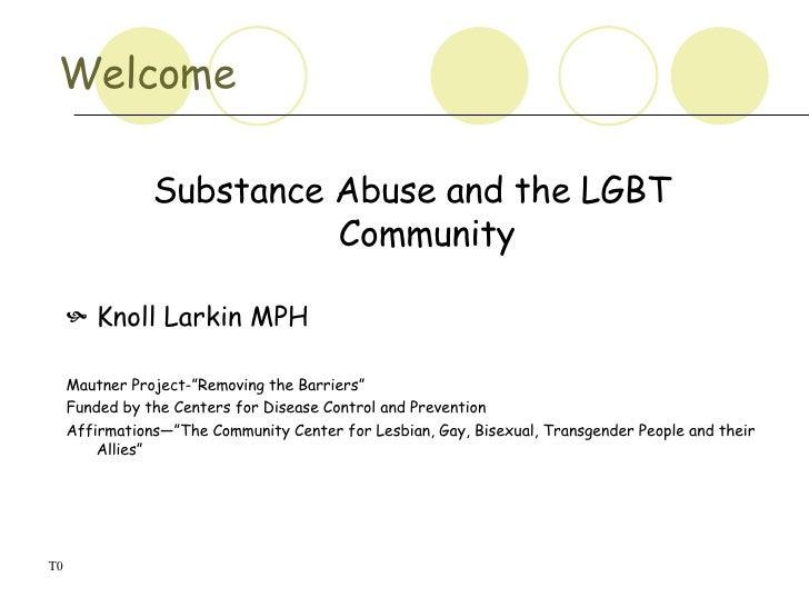 Welcome  <ul><li>Substance Abuse and the LGBT Community </li></ul><ul><li>Knoll Larkin MPH </li></ul><ul><li>Mautner Proje...