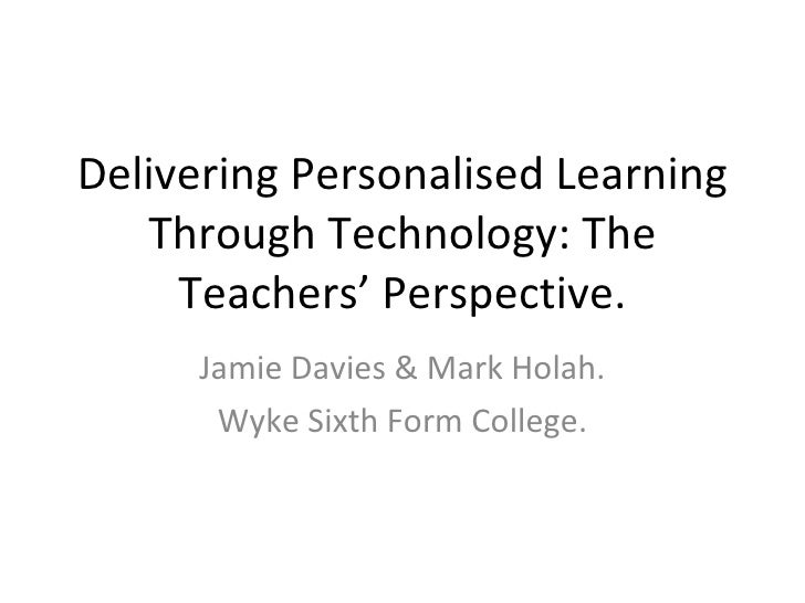 Delivering Personalised Learning Through Technology: The Teachers' Perspective. Jamie Davies & Mark Holah. Wyke Sixth Form...