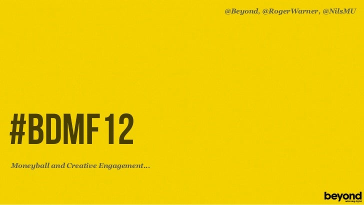 @Beyond, @RogerWarner, @NilsMU#BDMF12Moneyball and Creative Engagement...© Copyright 2012 Beyond. All rights reserved. Pri...