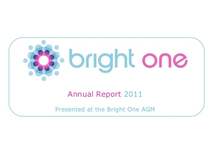 Annual Report 2011                          Presented at the Bright One AGMEmail: info@brightone.org.uk   Twitter: twitter...