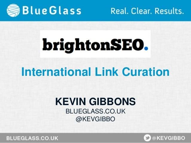 International Link Curation KEVIN GIBBONS BLUEGLASS.CO.UK @KEVGIBBO
