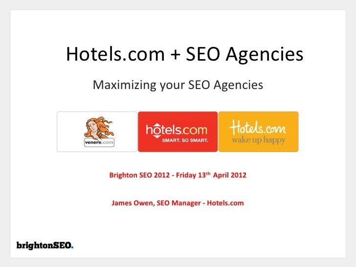 Hotels.com + SEO Agencies  Maximizing your SEO Agencies    Brighton SEO 2012 - Friday 13th April 2012     James Owen, SEO ...