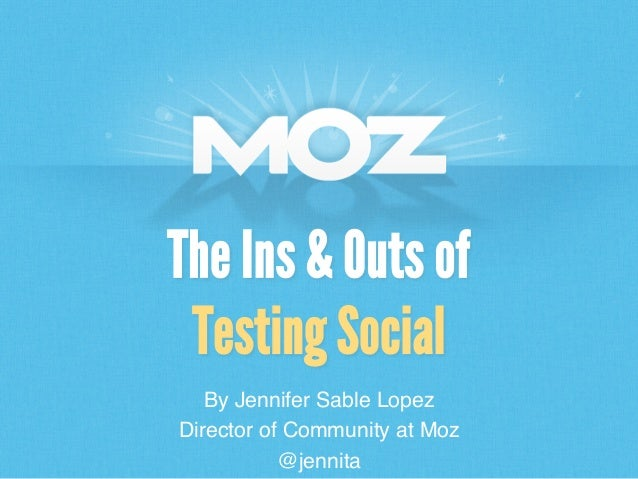 By Jennifer Sable Lopez! Director of Community at Moz! @jennita! The Ins & Outs of Testing Social