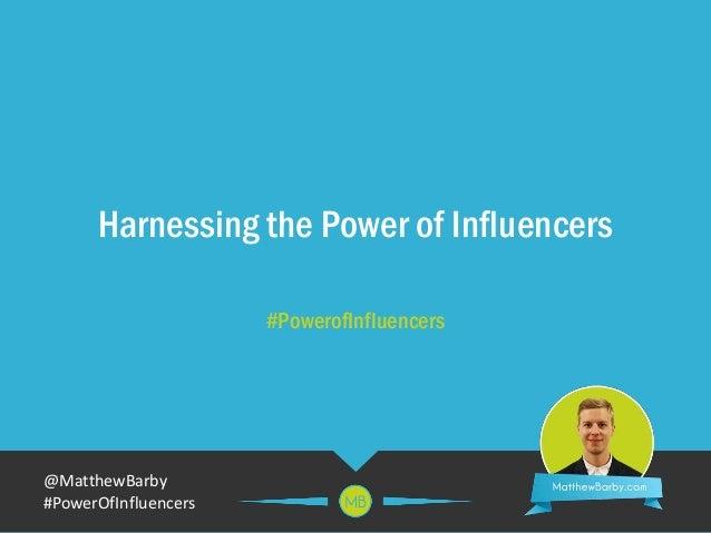@MatthewBarby #PowerOfInfluencers Harnessing the Power of Influencers #PowerofInfluencers