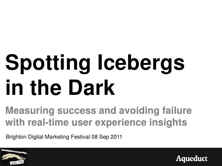 Spotting Icebergs in the Dark<br />Measuring success and avoiding failure with real-time user experience insights<br />Bri...