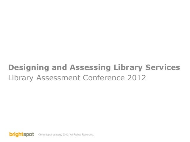 Designing and Assessing Library ServicesLibrary Assessment Conference 2012       ©brightspot strategy 2012. All Rights Res...