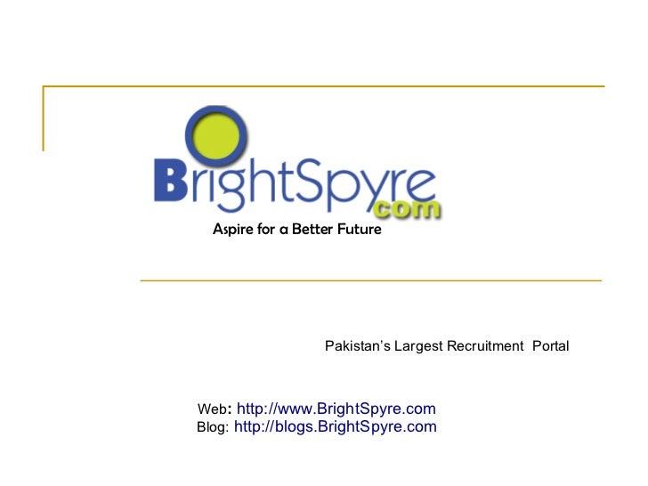 Pakistan's Largest Recruitment  Portal Aspire for a Better Future Web :  http://www.BrightSpyre.com Blog:  http://blogs.Br...