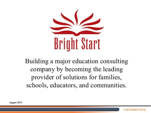 CONFIDENTIAL August 2013 Building a major education consulting company by becoming the leading provider of solutions for f...