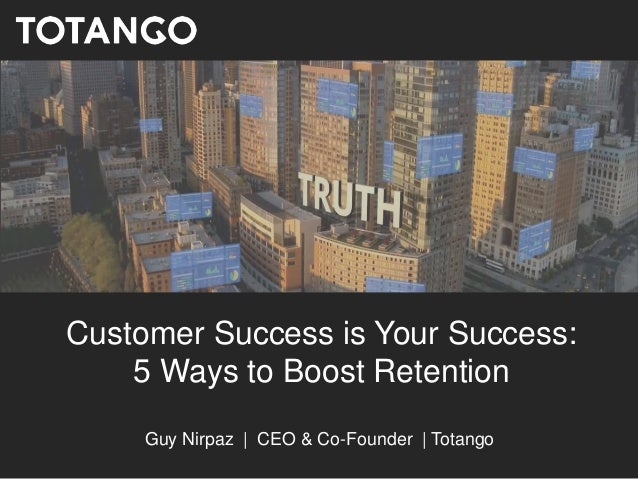Customer Success is Your Success: 5 Ways to Boost Retention Guy Nirpaz | CEO & Co-Founder | Totango